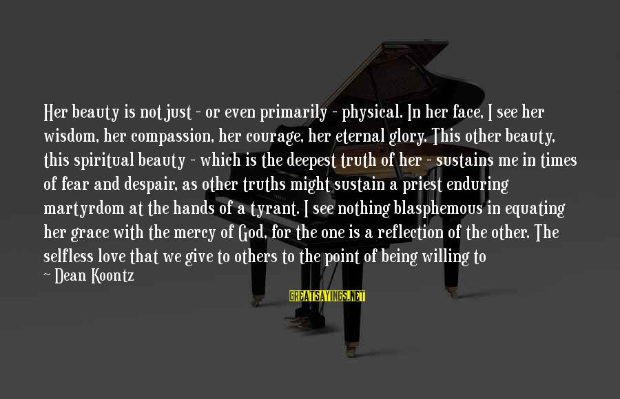 Not Being Selfless Sayings By Dean Koontz: Her beauty is not just - or even primarily - physical. In her face, I