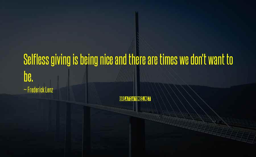 Not Being Selfless Sayings By Frederick Lenz: Selfless giving is being nice and there are times we don't want to be.