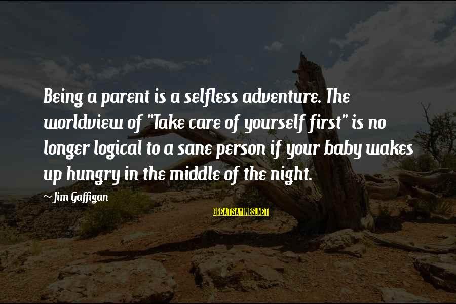 """Not Being Selfless Sayings By Jim Gaffigan: Being a parent is a selfless adventure. The worldview of """"Take care of yourself first"""""""