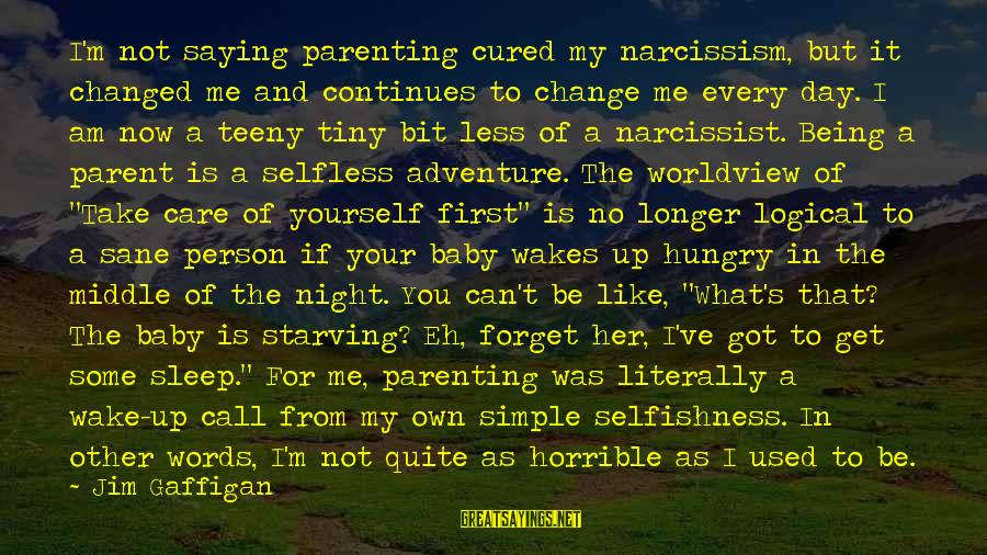 Not Being Selfless Sayings By Jim Gaffigan: I'm not saying parenting cured my narcissism, but it changed me and continues to change