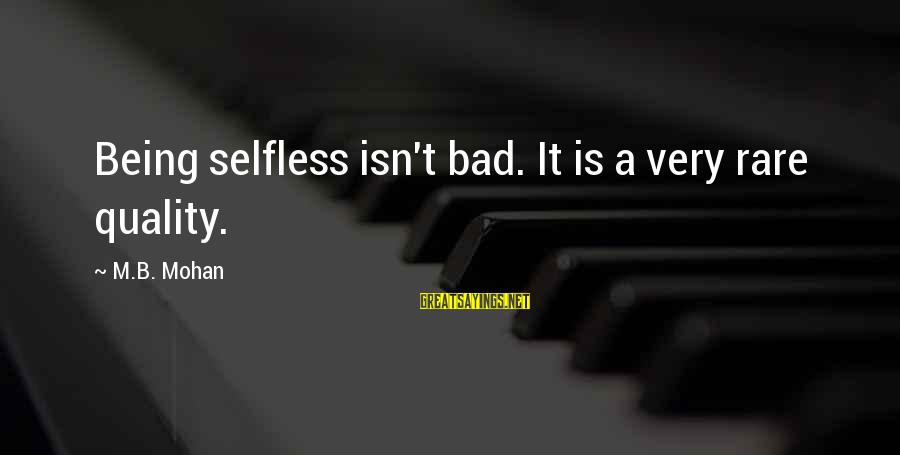 Not Being Selfless Sayings By M.B. Mohan: Being selfless isn't bad. It is a very rare quality.