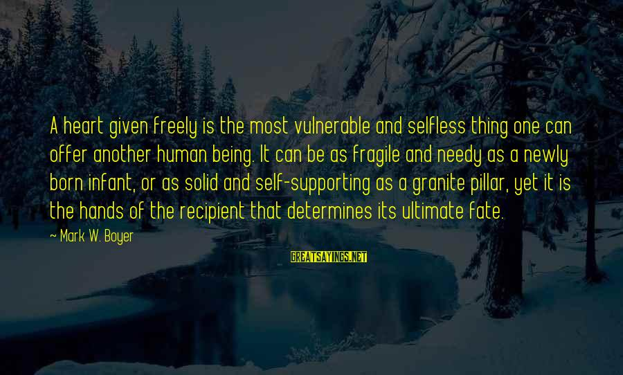Not Being Selfless Sayings By Mark W. Boyer: A heart given freely is the most vulnerable and selfless thing one can offer another