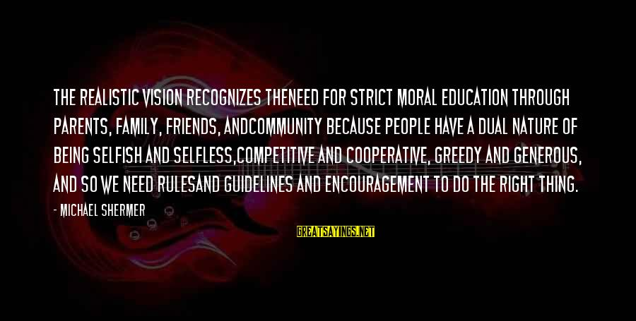 Not Being Selfless Sayings By Michael Shermer: The Realistic Vision recognizes theneed for strict moral education through parents, family, friends, andcommunity because