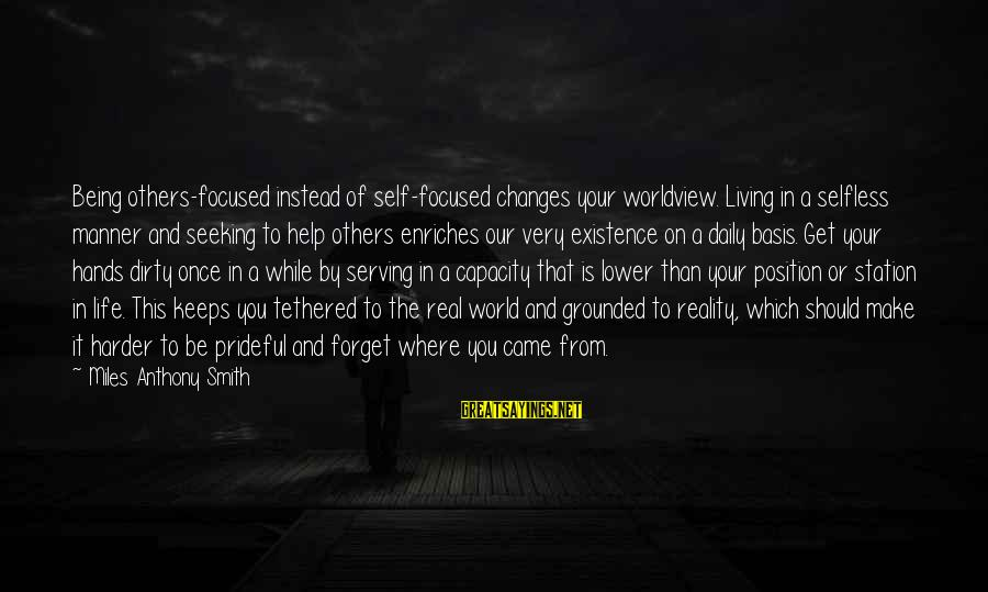 Not Being Selfless Sayings By Miles Anthony Smith: Being others-focused instead of self-focused changes your worldview. Living in a selfless manner and seeking