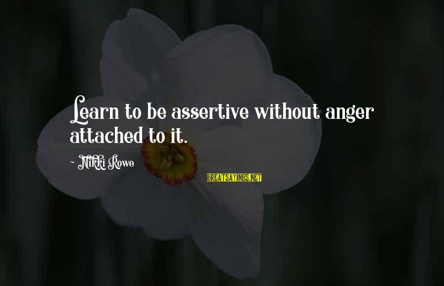 Not Being Selfless Sayings By Nikki Rowe: Learn to be assertive without anger attached to it.
