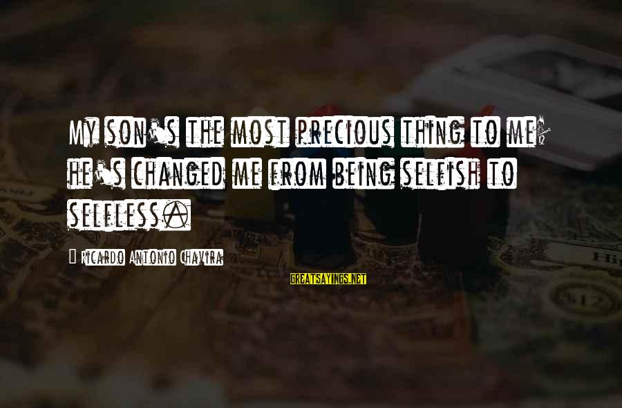 Not Being Selfless Sayings By Ricardo Antonio Chavira: My son's the most precious thing to me; he's changed me from being selfish to