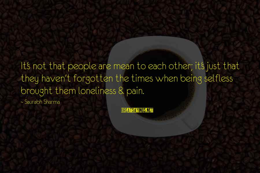 Not Being Selfless Sayings By Saurabh Sharma: It's not that people are mean to each other; it's just that they haven't forgotten