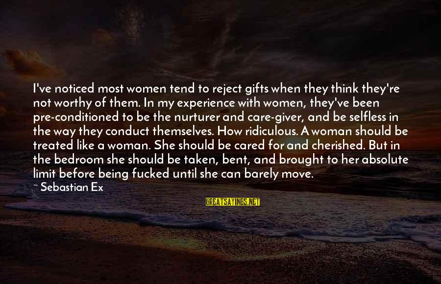Not Being Selfless Sayings By Sebastian Ex: I've noticed most women tend to reject gifts when they think they're not worthy of