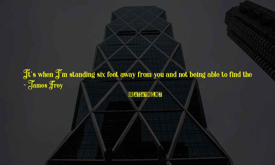 Not Being With The One You Want Sayings By James Frey: It's when I'm standing six feet away from you and not being able to find