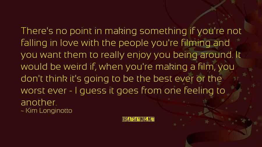 Not Being With The One You Want Sayings By Kim Longinotto: There's no point in making something if you're not falling in love with the people