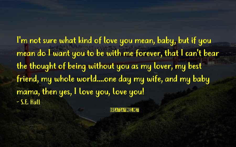 Not Being With The One You Want Sayings By S.E. Hall: I'm not sure what kind of love you mean, baby, but if you mean do
