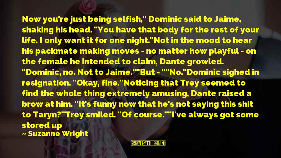 """Not Being With The One You Want Sayings By Suzanne Wright: Now you're just being selfish,"""" Dominic said to Jaime, shaking his head. """"You have that"""