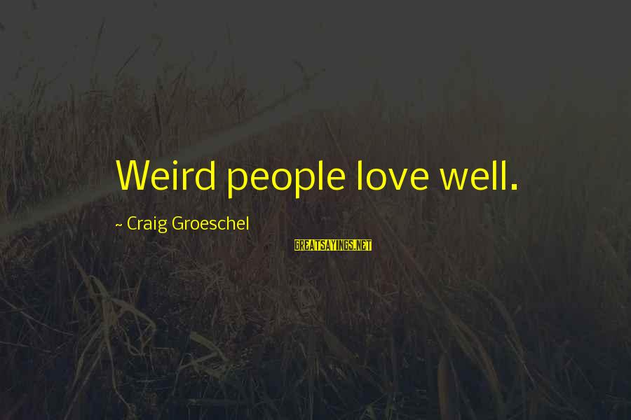 Not Bottling Things Up Sayings By Craig Groeschel: Weird people love well.