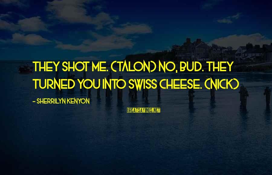 Not Chasing Someone Anymore Sayings By Sherrilyn Kenyon: They shot me. (Talon) No, bud. They turned you into Swiss cheese. (Nick)