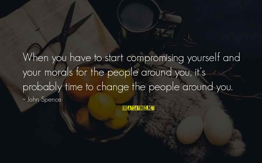 Not Compromising Yourself Sayings By John Spence: When you have to start compromising yourself and your morals for the people around you,