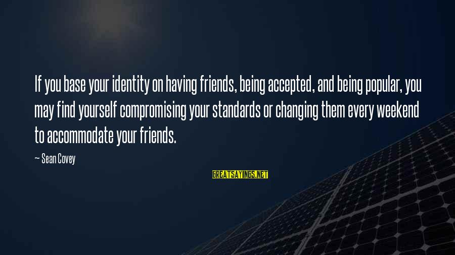 Not Compromising Yourself Sayings By Sean Covey: If you base your identity on having friends, being accepted, and being popular, you may