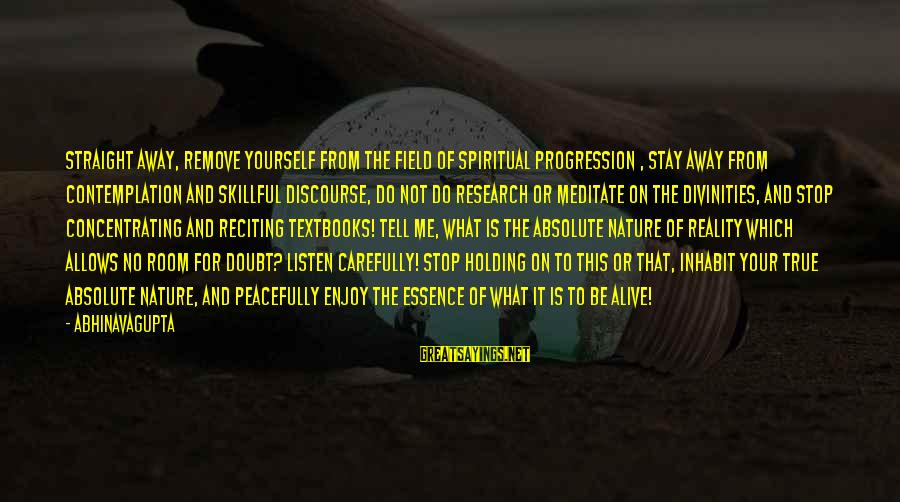 Not Concentrating Sayings By Abhinavagupta: Straight away, remove yourself from the field of spiritual progression , stay away from contemplation