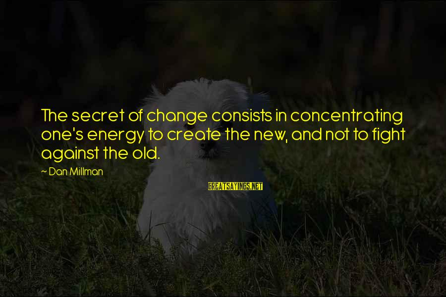 Not Concentrating Sayings By Dan Millman: The secret of change consists in concentrating one's energy to create the new, and not