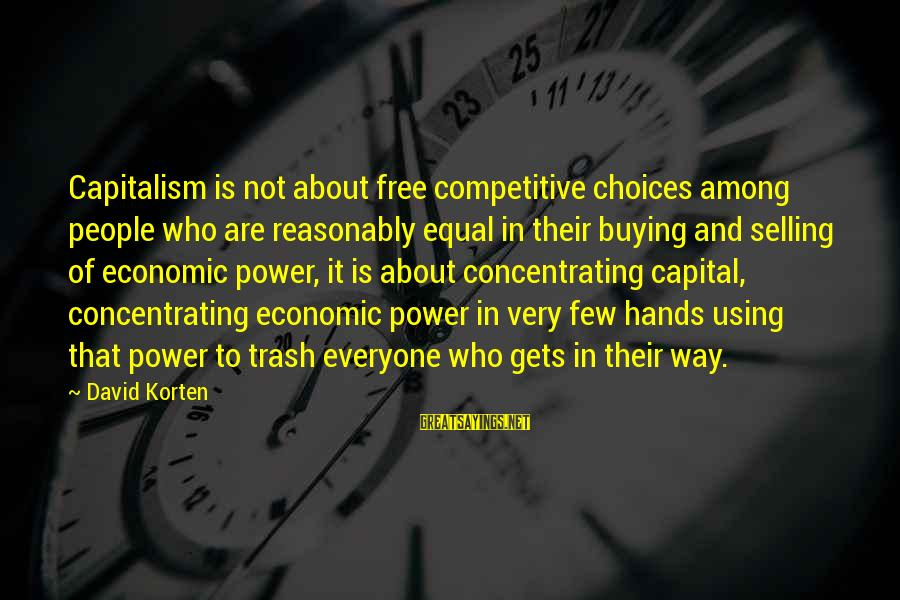 Not Concentrating Sayings By David Korten: Capitalism is not about free competitive choices among people who are reasonably equal in their