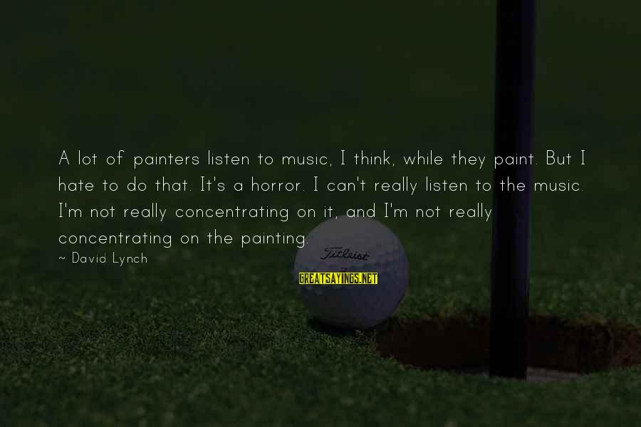 Not Concentrating Sayings By David Lynch: A lot of painters listen to music, I think, while they paint. But I hate