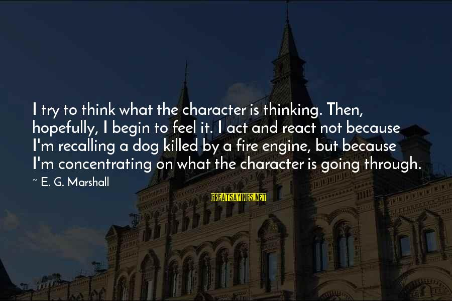 Not Concentrating Sayings By E. G. Marshall: I try to think what the character is thinking. Then, hopefully, I begin to feel