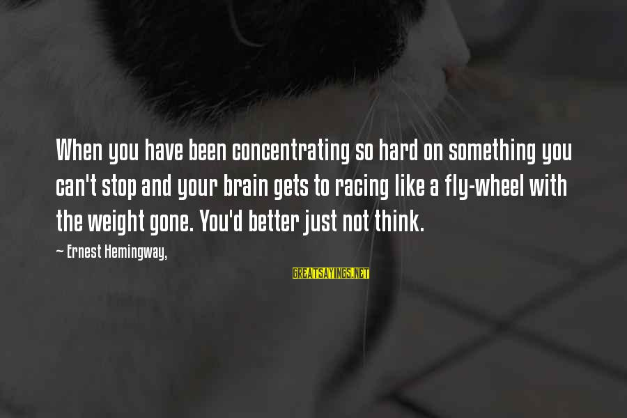 Not Concentrating Sayings By Ernest Hemingway,: When you have been concentrating so hard on something you can't stop and your brain