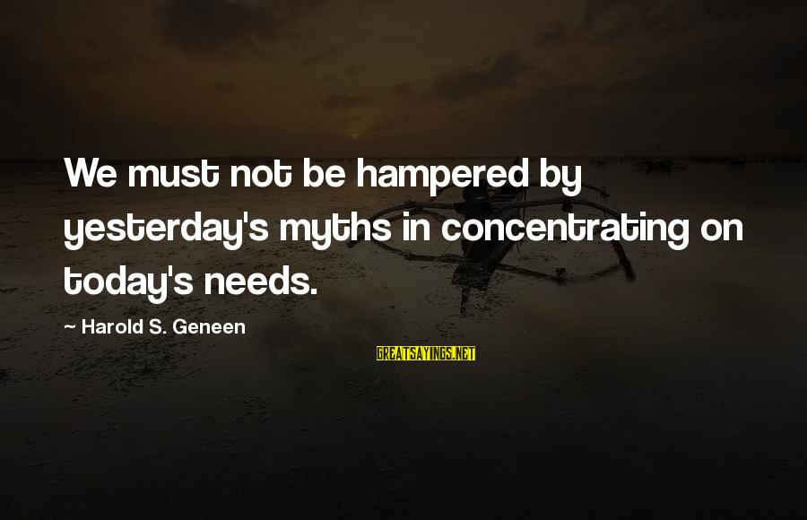 Not Concentrating Sayings By Harold S. Geneen: We must not be hampered by yesterday's myths in concentrating on today's needs.