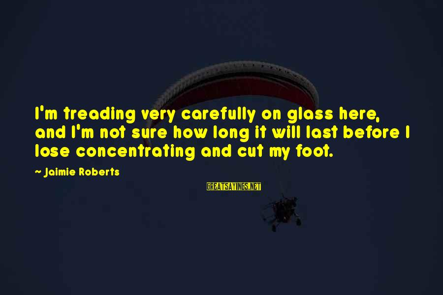 Not Concentrating Sayings By Jaimie Roberts: I'm treading very carefully on glass here, and I'm not sure how long it will