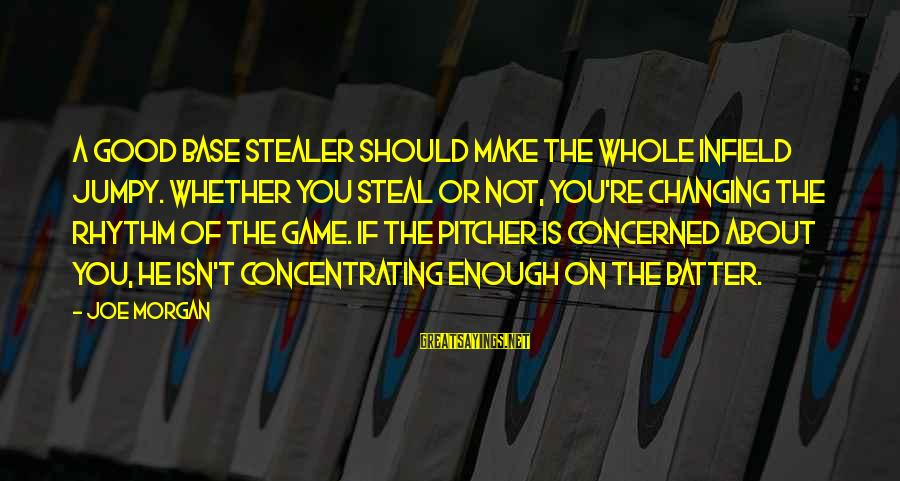 Not Concentrating Sayings By Joe Morgan: A good base stealer should make the whole infield jumpy. Whether you steal or not,
