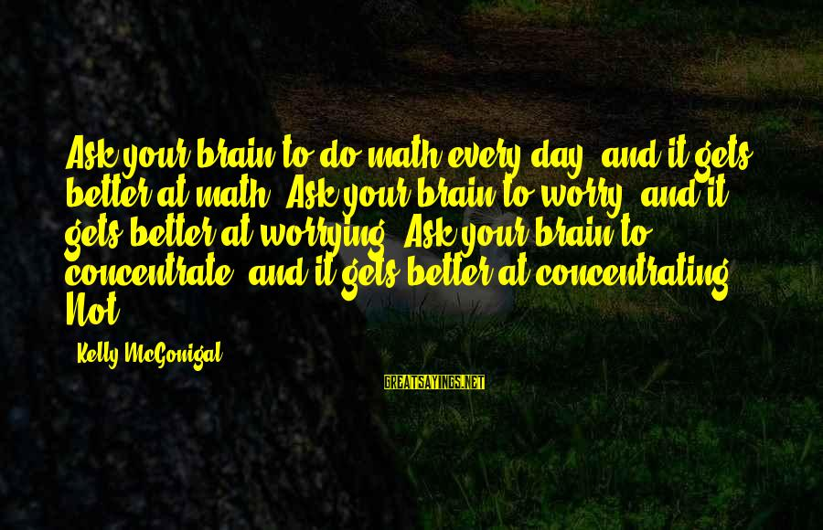 Not Concentrating Sayings By Kelly McGonigal: Ask your brain to do math every day, and it gets better at math. Ask