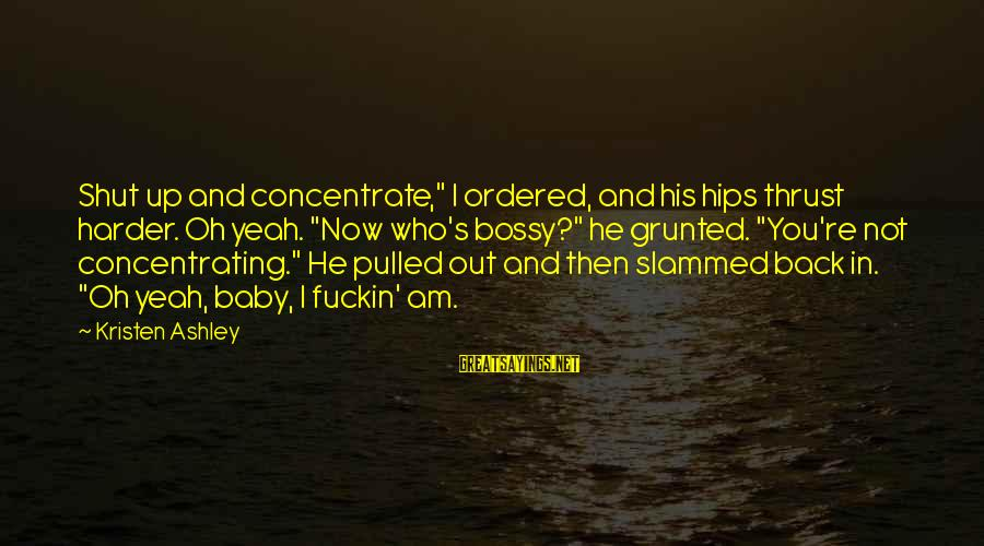 """Not Concentrating Sayings By Kristen Ashley: Shut up and concentrate,"""" I ordered, and his hips thrust harder. Oh yeah. """"Now who's"""