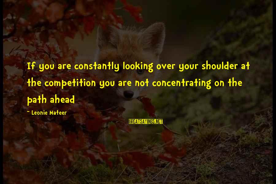 Not Concentrating Sayings By Leonie Mateer: If you are constantly looking over your shoulder at the competition you are not concentrating