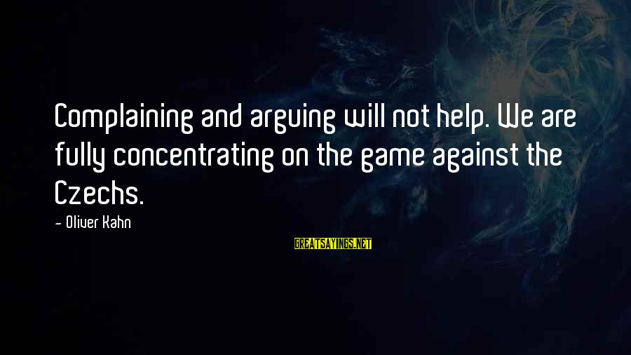 Not Concentrating Sayings By Oliver Kahn: Complaining and arguing will not help. We are fully concentrating on the game against the