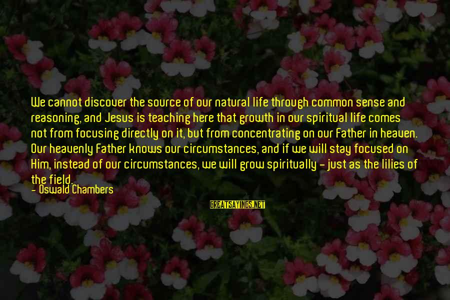 Not Concentrating Sayings By Oswald Chambers: We cannot discover the source of our natural life through common sense and reasoning, and