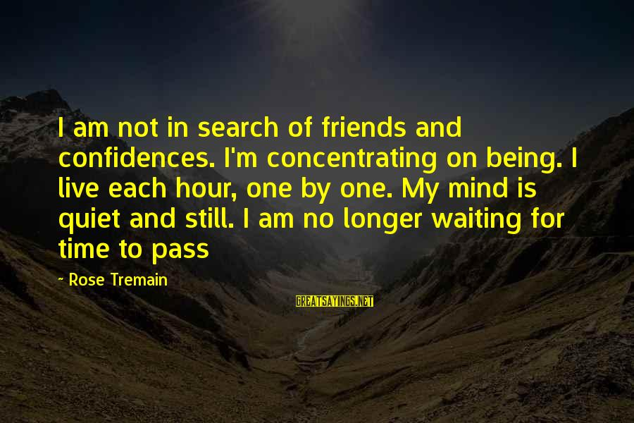 Not Concentrating Sayings By Rose Tremain: I am not in search of friends and confidences. I'm concentrating on being. I live