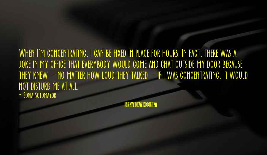 Not Concentrating Sayings By Sonia Sotomayor: When I'm concentrating, I can be fixed in place for hours. In fact, there was