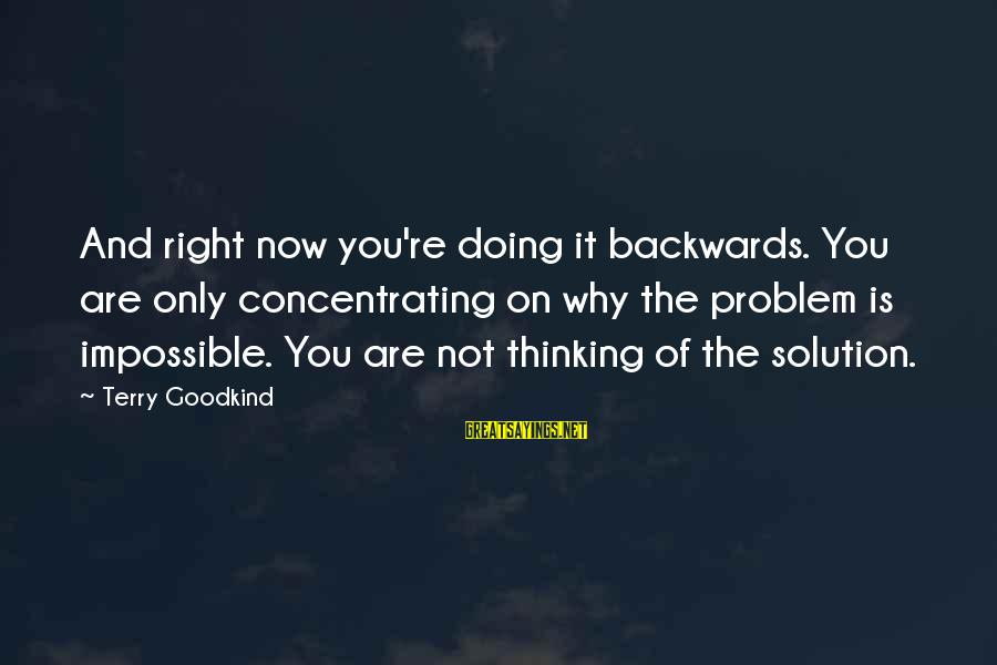 Not Concentrating Sayings By Terry Goodkind: And right now you're doing it backwards. You are only concentrating on why the problem