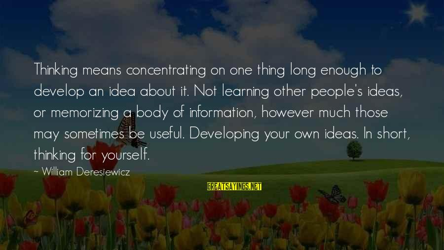 Not Concentrating Sayings By William Deresiewicz: Thinking means concentrating on one thing long enough to develop an idea about it. Not
