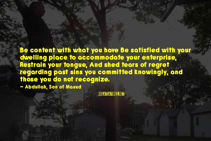 Not Dwelling On The Past Sayings By Abdullah, Son Of Masud: Be content with what you have Be satisfied with your dwelling place to accommodate your