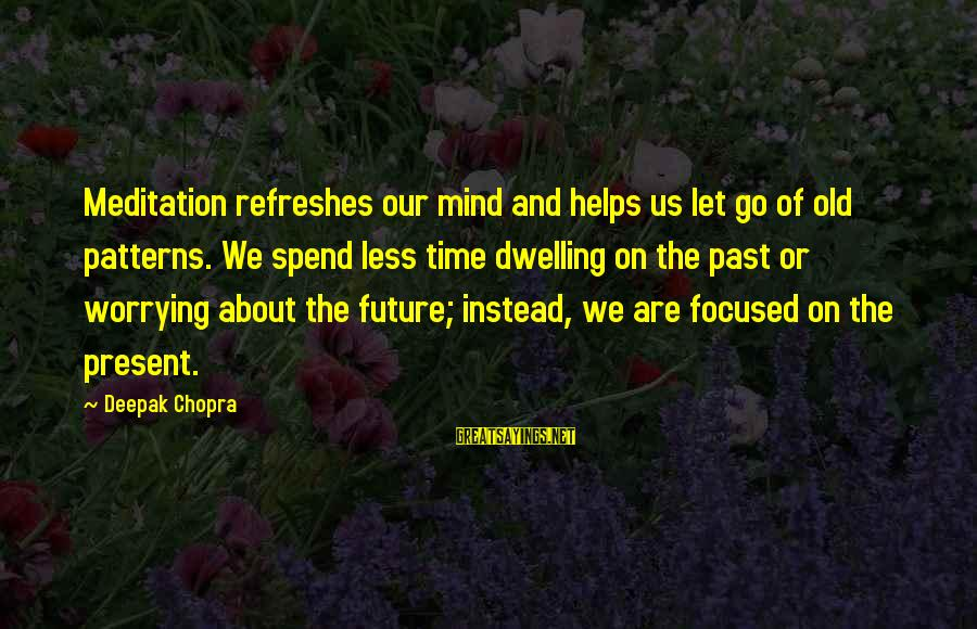 Not Dwelling On The Past Sayings By Deepak Chopra: Meditation refreshes our mind and helps us let go of old patterns. We spend less