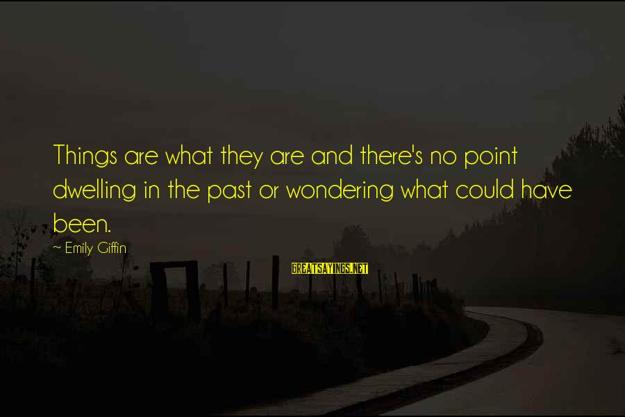 Not Dwelling On The Past Sayings By Emily Giffin: Things are what they are and there's no point dwelling in the past or wondering