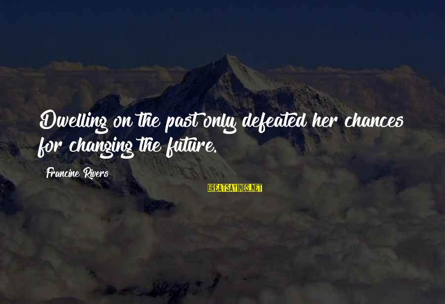 Not Dwelling On The Past Sayings By Francine Rivers: Dwelling on the past only defeated her chances for changing the future.