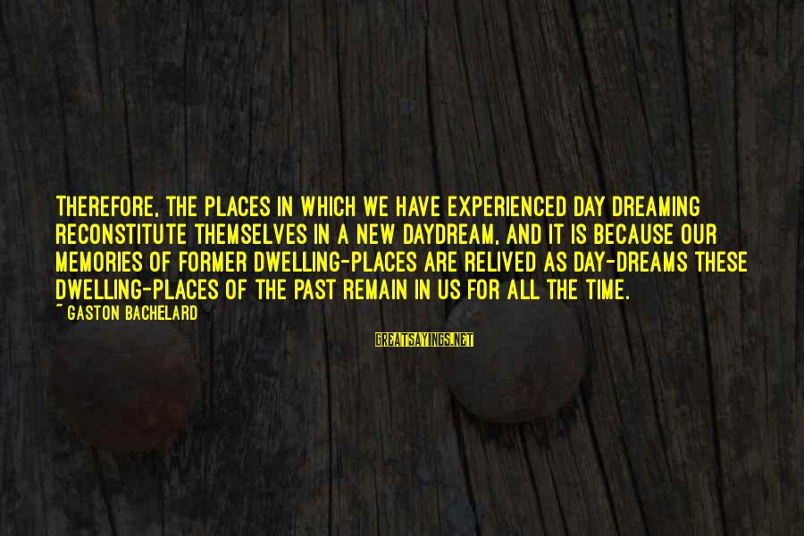 Not Dwelling On The Past Sayings By Gaston Bachelard: Therefore, the places in which we have experienced day dreaming reconstitute themselves in a new