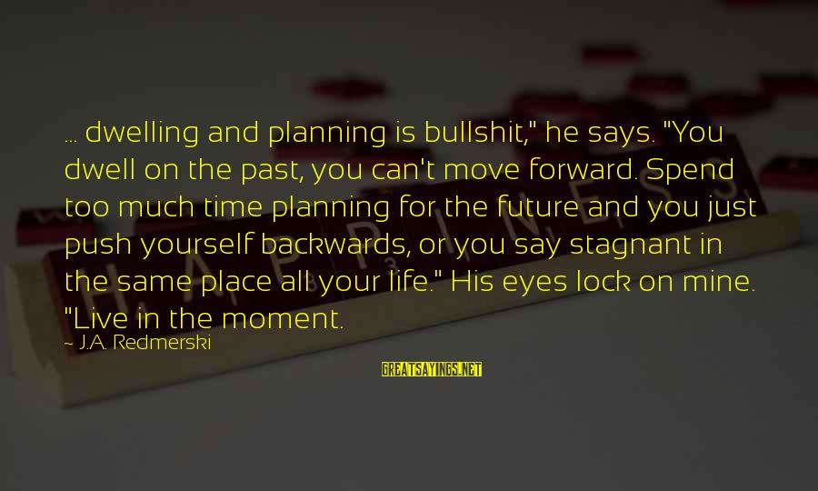 """Not Dwelling On The Past Sayings By J.A. Redmerski: ... dwelling and planning is bullshit,"""" he says. """"You dwell on the past, you can't"""
