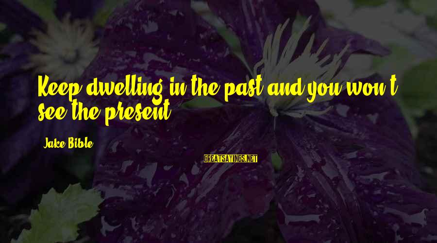Not Dwelling On The Past Sayings By Jake Bible: Keep dwelling in the past and you won't see the present.