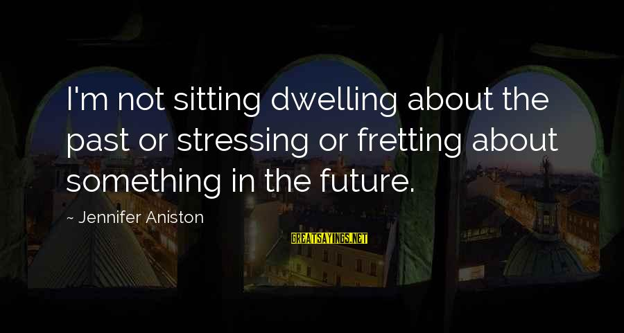 Not Dwelling On The Past Sayings By Jennifer Aniston: I'm not sitting dwelling about the past or stressing or fretting about something in the