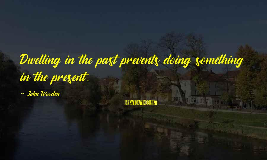 Not Dwelling On The Past Sayings By John Wooden: Dwelling in the past prevents doing something in the present.