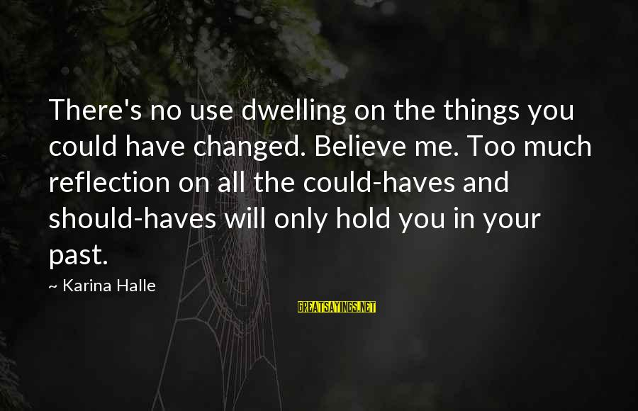 Not Dwelling On The Past Sayings By Karina Halle: There's no use dwelling on the things you could have changed. Believe me. Too much
