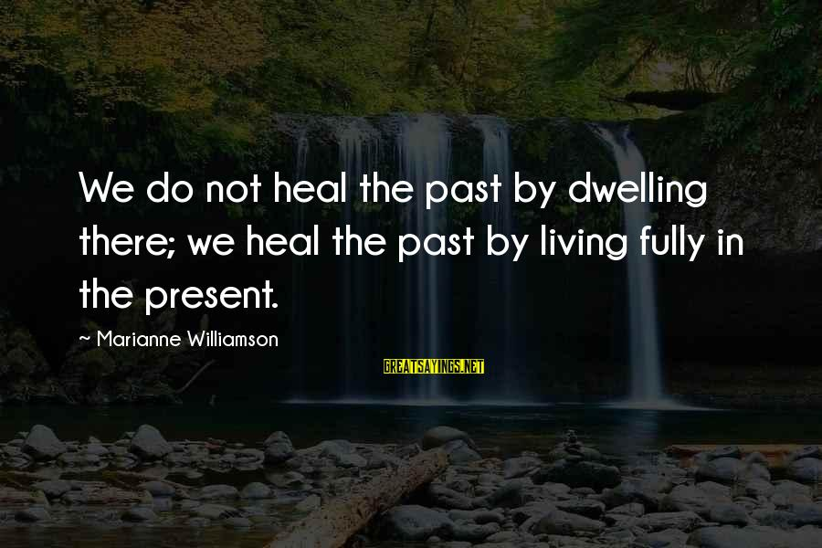 Not Dwelling On The Past Sayings By Marianne Williamson: We do not heal the past by dwelling there; we heal the past by living