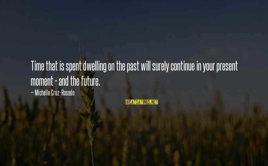 Not Dwelling On The Past Sayings By Michelle Cruz-Rosado: Time that is spent dwelling on the past will surely continue in your present moment